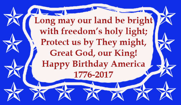 reads, Long may our land be bright,With freedom's holy light, Protect us by Thy might, Great God our King. Happy Birthday American 1776-2017